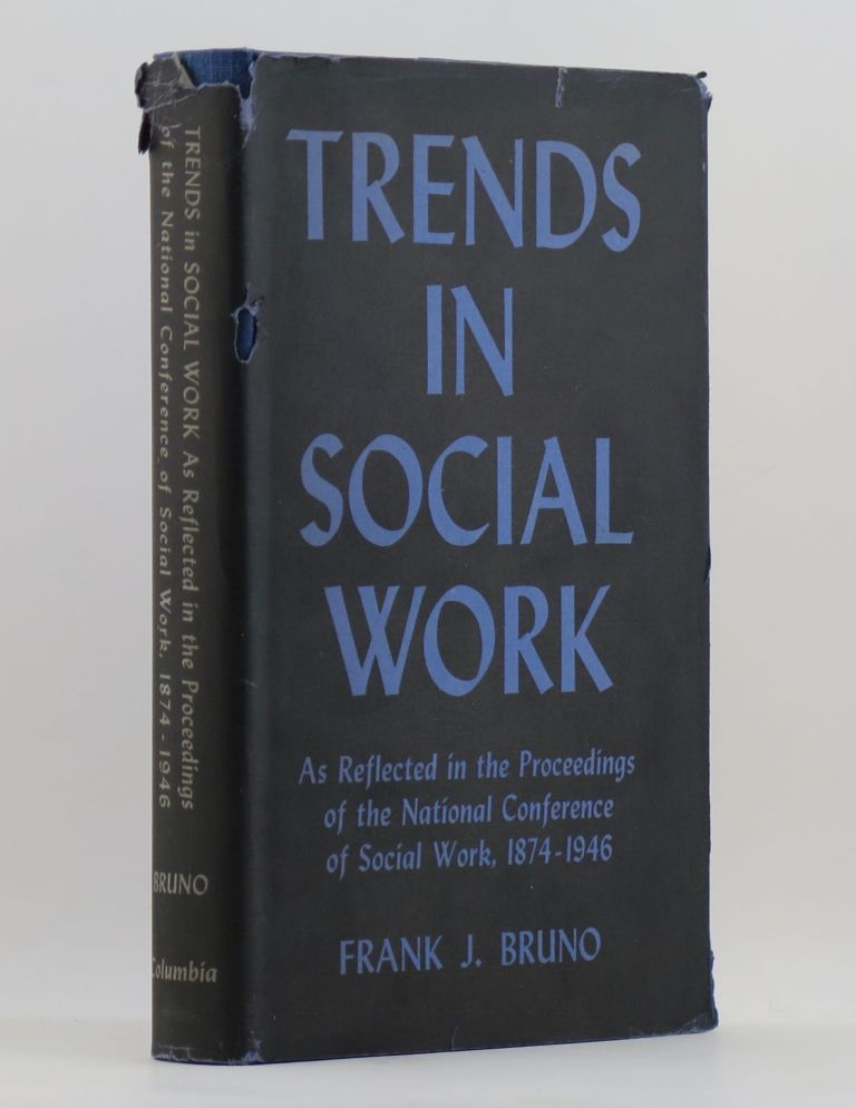 TRENDS IN SOCIAL WORK as reflected in the Proceedings of the National Conference of Social Work 1874-1946. Frank John BRUNO.
