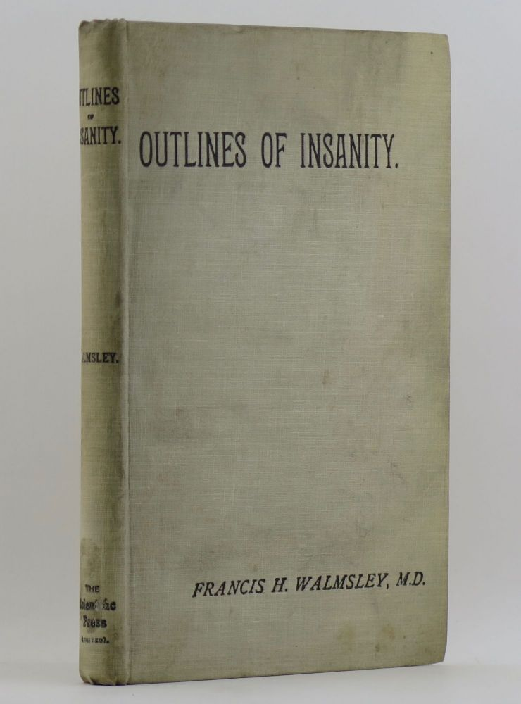OUTLINES OF INSANITY An Attempt to Present in a Concise Form the Salient Features of Mental Disorder; Tabulated and Arranged for Facility of Reference When Drawing Up Lunacy Certificates. Designed for the Use of Medical Practitioners, Justices of the Peace and Asylum Managers. Francis H. WALMSLEY.