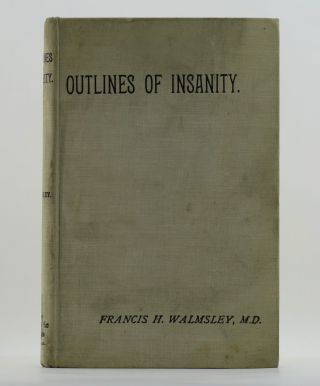 OUTLINES OF INSANITY An Attempt to Present in a Concise Form the Salient Features of Mental Disorder; Tabulated and Arranged for Facility of Reference When Drawing Up Lunacy Certificates. Designed for the Use of Medical Practitioners, Justices of the Peace and Asylum Managers